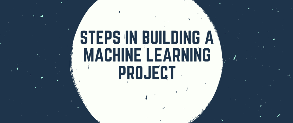 Cover image for Steps in Building a Machine Learning Project
