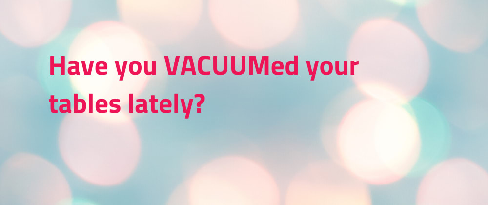 Cover image for Have you VACUUMed your tables lately?