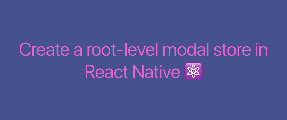 Cover image for Create a root-level modal store in React Native