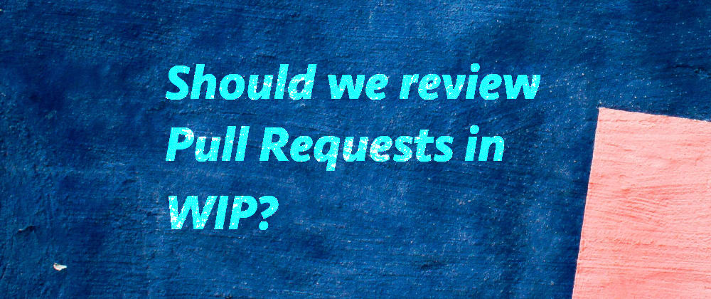 Cover image for Should we review Pull Requests in WIP?