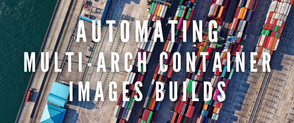 Cover image for Automating multi-arch container images builds (we used Google Cloud Build but GitHub Actions would also work)