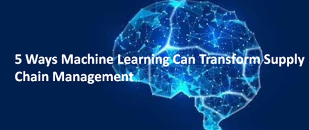 Cover image for 5 Ways Machine Learning Can Transform Supply Chain Management