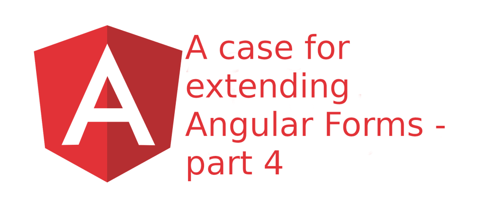 Cover image for A case for extending Angular Forms - part 4