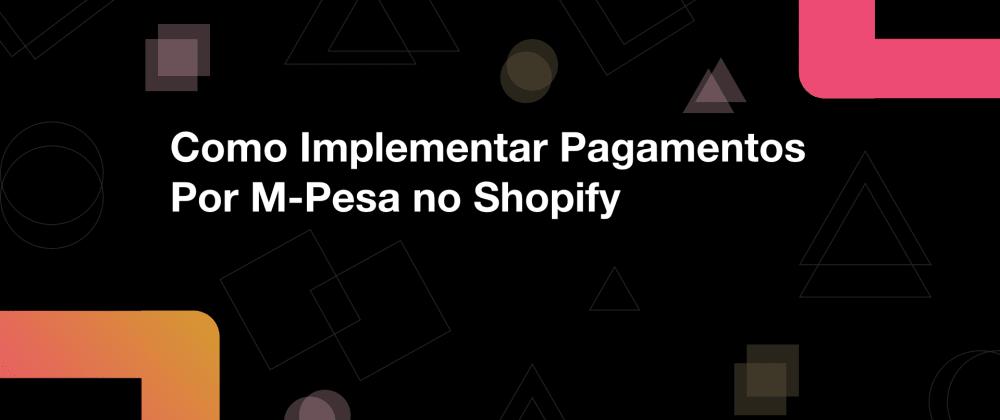 Cover image for Como Implementar Pagamentos Por M-Pesa noShopify