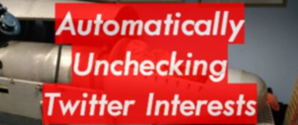 Cover image for Automatically Unchecking Twitter Interests