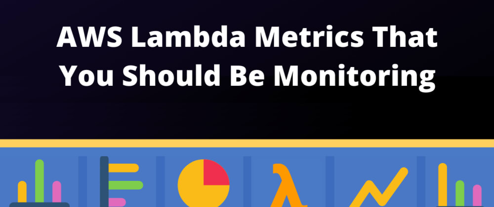 Cover image for What AWS Lambda metrics should you definitely be monitoring?