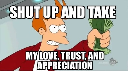 Here, Take my  Love, Trust, Appreciation and Money