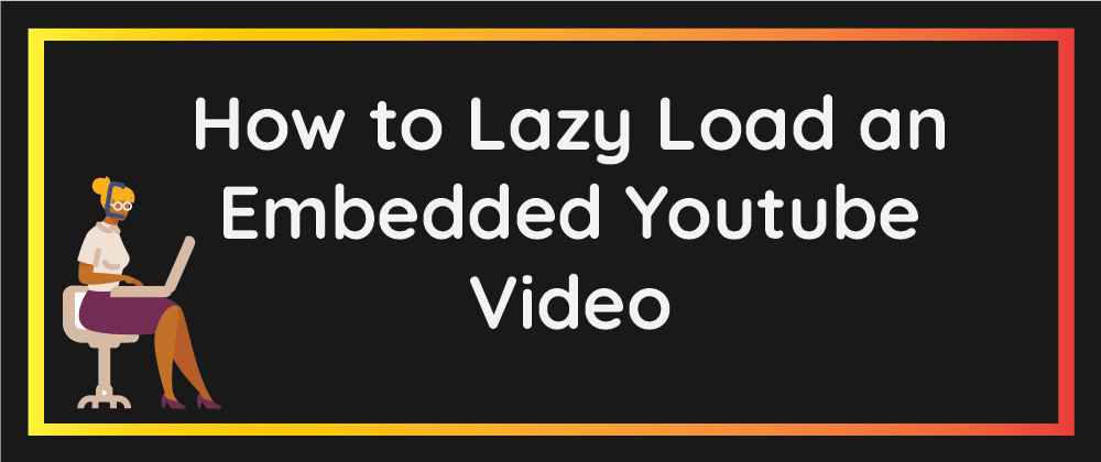 Cover image for How to Lazy Load an Embedded Youtube Video
