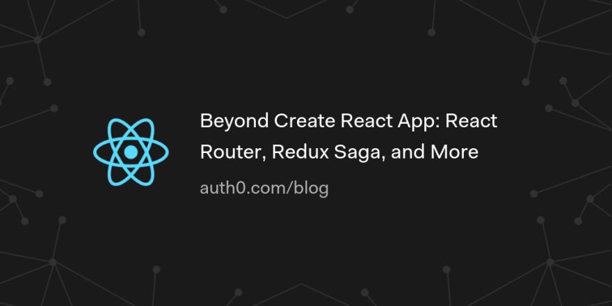 Beyond Create React App: React Router, Redux Saga, and More