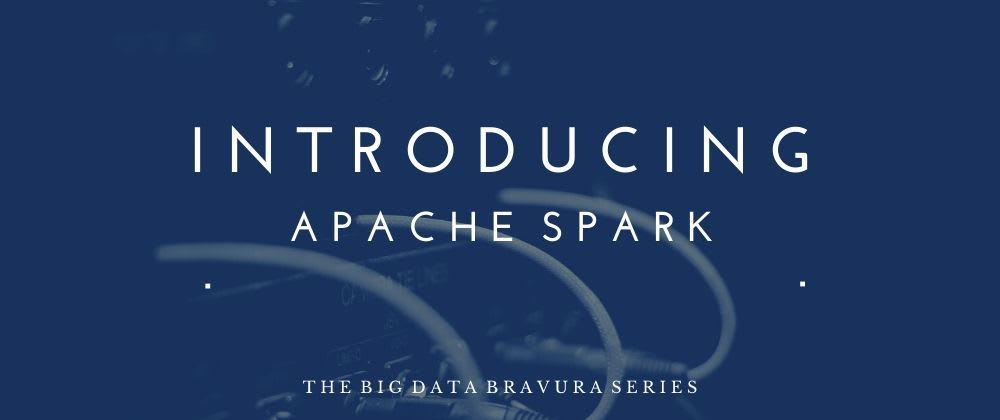 Cover image for The Big Data Bravura: Introducing Apache Spark
