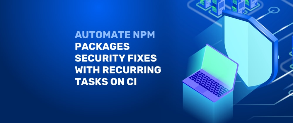 Cover image for Automate NPM packages security fixes with recurring tasks on CI