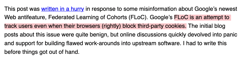 This post was written in a hurry in response to some misinformation about Google's newest Web antifeature, Federated Learning of Cohorts (FLoC). Google's FLoC is an attempt to track users even when their browsers (rightly) block third-party cookies. The initial blog posts about this issue were quite benign, but online discussions quickly devolved into panic and support for building flawed work-arounds into upstream software. I had to write this before things got out of hand.