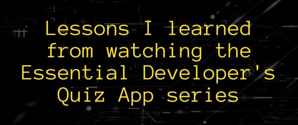Cover image for Lessons I learned from watching the Essential Developer's Quiz App series