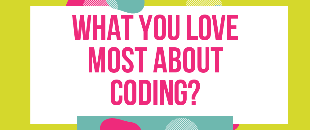 Cover image for What do you love most about coding?