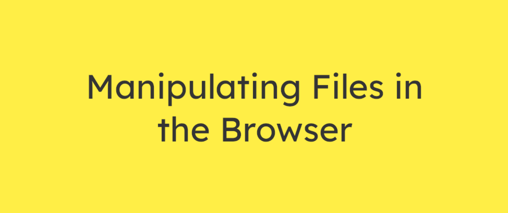 Cover image for Manipulating Files in the Browser