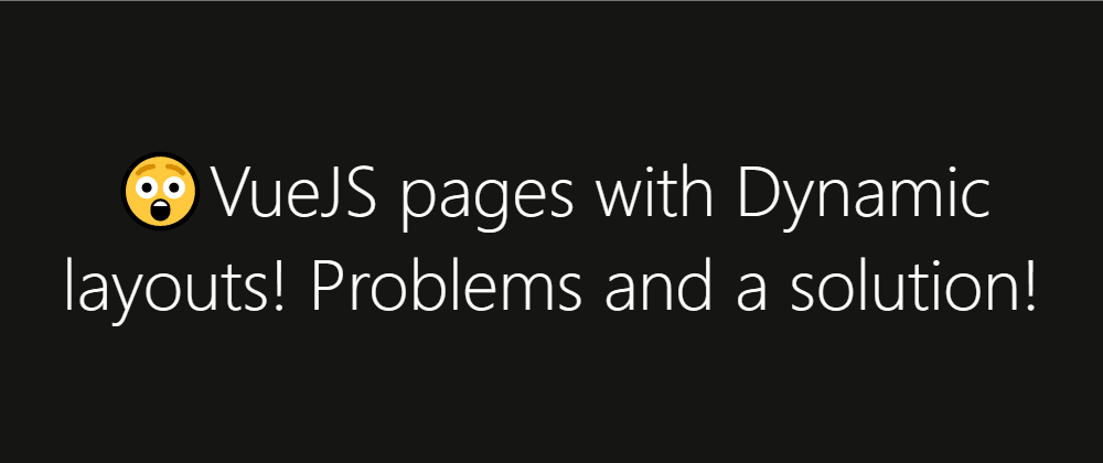 Cover image for 😲VueJS pages with Dynamic layouts! Problems and a solution!