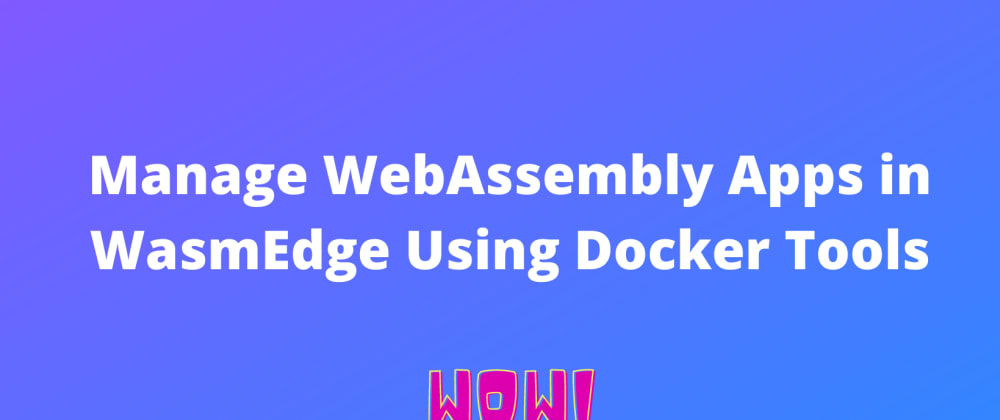 Cover image for 😎 Manage WebAssembly Apps in WasmEdge Using Docker Tools