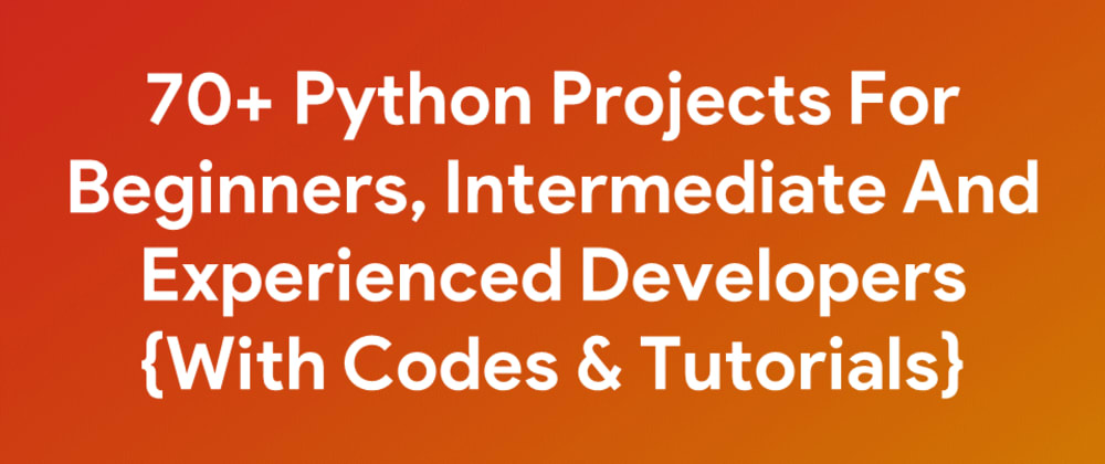 Cover image for 70+ Python Projects For Beginners, Intermediate And Experienced Developers