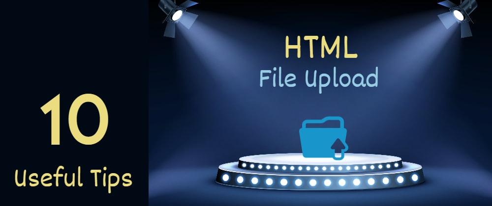 Cover image for 10 useful HTML file upload tips for web developers