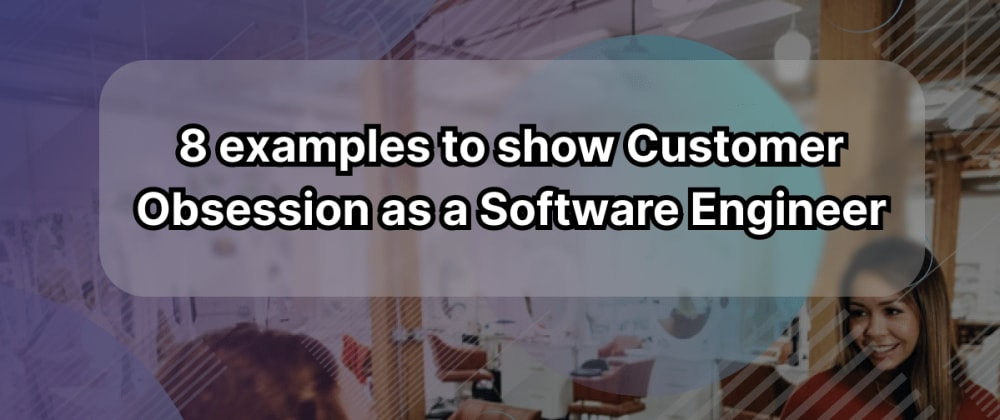 Cover image for 8 examples to show Customer Obsession as a Software Engineer