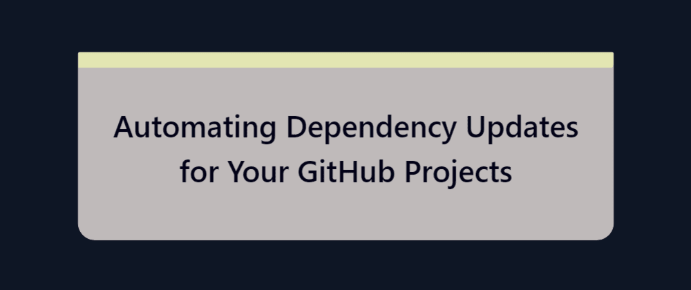 Cover image for Automating Dependency Updates for Your GitHub Projects