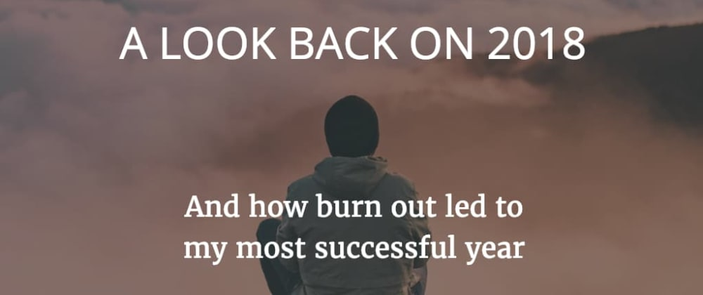 Cover image for My 2018 story of how burn out led to my most successful year