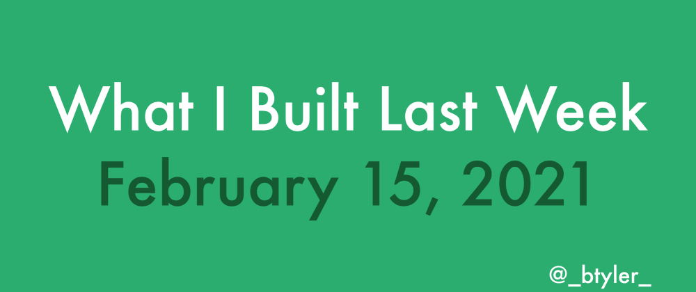 Cover image for What I Built Last Week - February 15, 2021