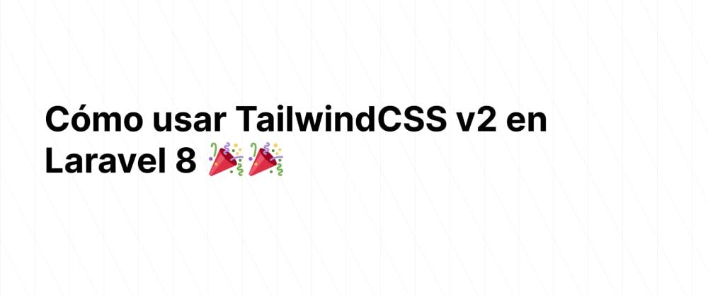 Cover image for Cómo usar TailwindCSS v2 con Laravel 8