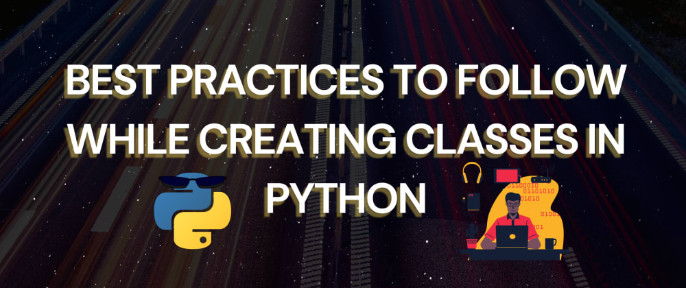 Cover image for Best Practices To Follow While Creating Classes In Python