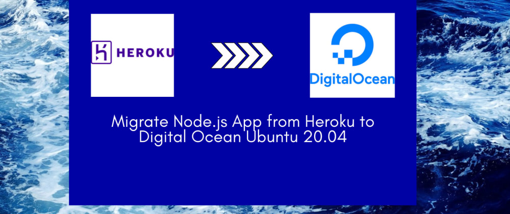 Cover image for Migrate Node.js App from Heroku to Digital Ocean Ubuntu 20.04 with Nginx, Pm2, SSL