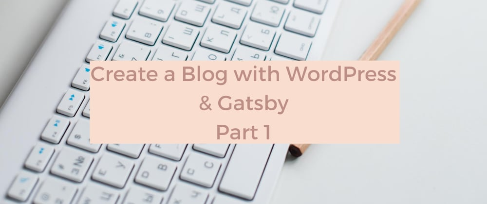 Cover image for Create a Blog with WordPress and Gatsby - Part 1