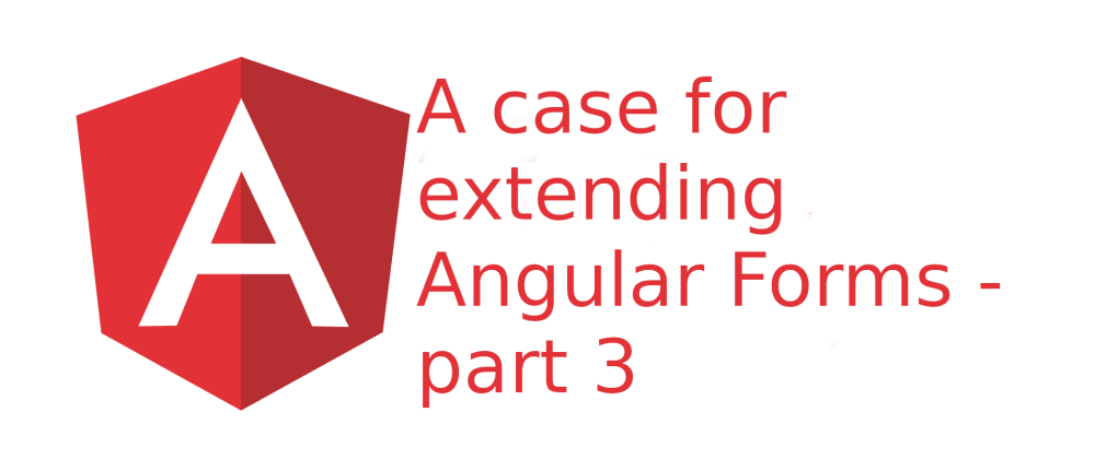 Cover image for A case for extending Angular Forms - part 3
