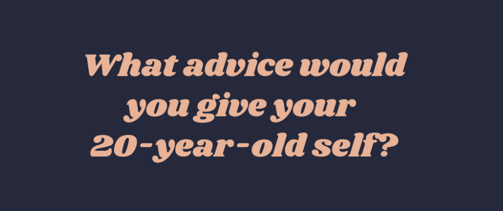 Cover image for What advice would you give your 20-year-old self?