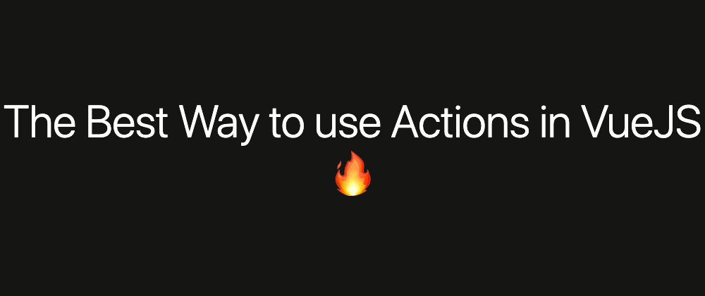 Cover image for The Best Way to use Actions in VueJS