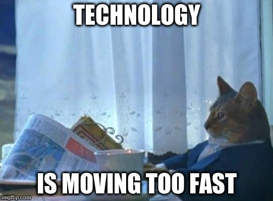 Technology is moving too fast