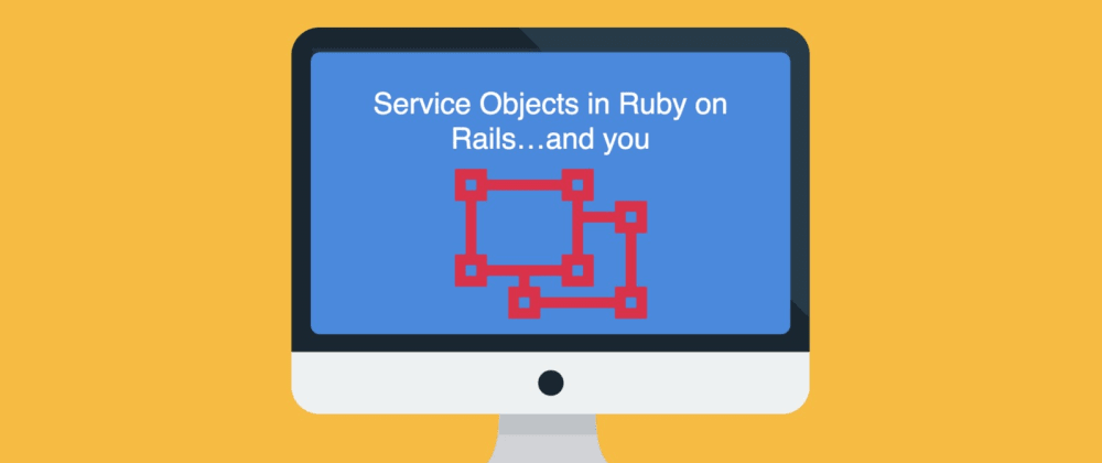 Cover image for Service Objects in Ruby on Rails…and you