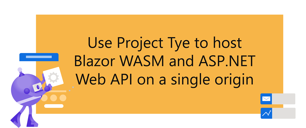 Cover image for Use project Tye to host Blazor WASM and ASP.NET Web API on a single origin to avoid CORS