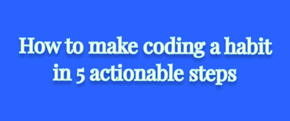 Cover image for How to make coding a habit in 5 actionable steps