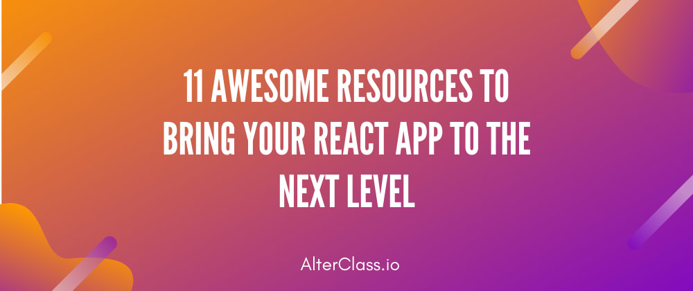 Cover image for 11 Awesome Resources To Bring Your React App to The Next Level