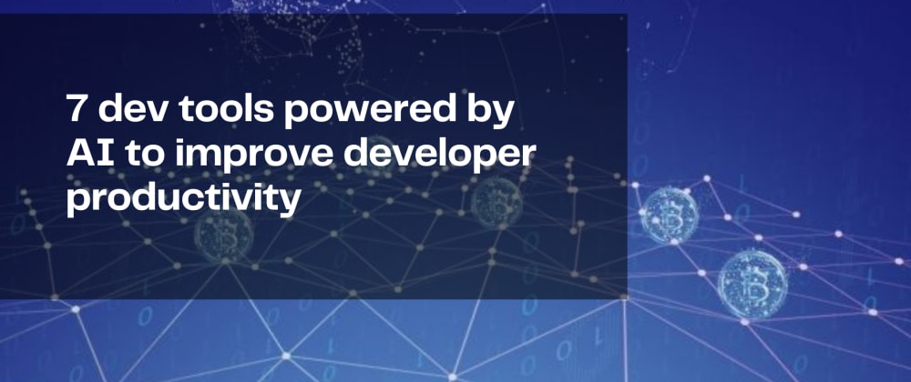 Cover image for 7 dev tools powered by AI to improve developer productivity