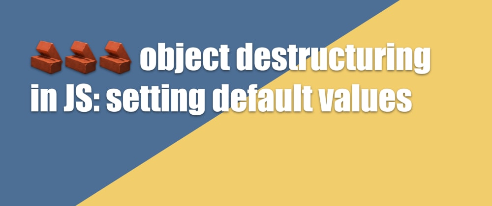 Cover image for 🧱🧱🧱 object destructuring in JS: setting default values