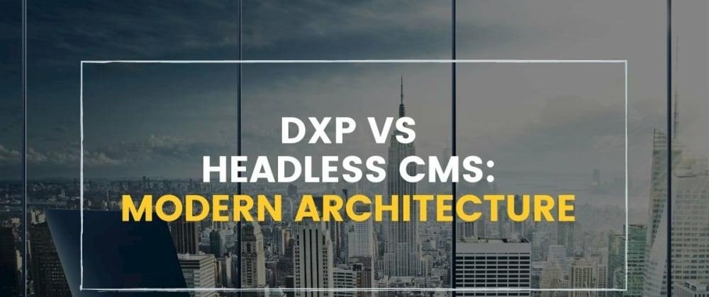 Cover image for DXP vs Headless CMS: Modern DXP Architecture