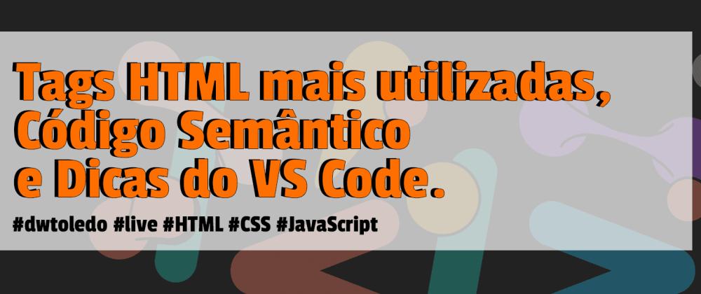Cover image for Tags HTML mais utilizadas, Código Semântico e Dicas do VS Code.