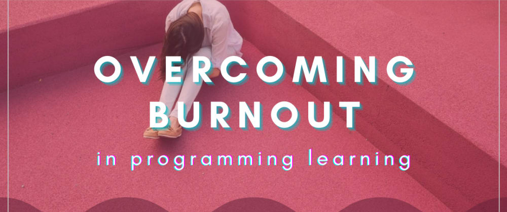 Cover image for Overcoming Burnout In Programming Learning