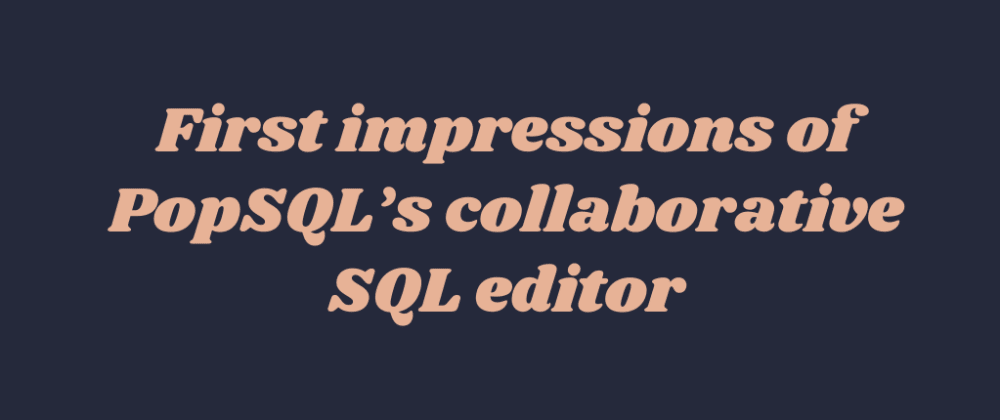 Cover image for First impressions of PopSQL's collaborative SQL editor