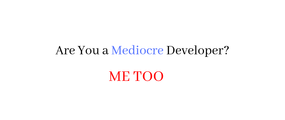 Cover image for Are You a Mediocre Developer? ME TOO