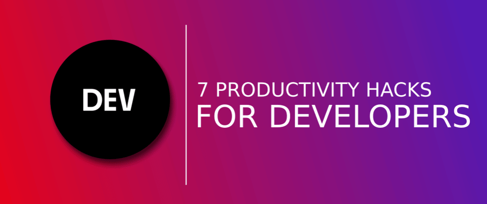 Cover image for 7 Tricks To Get More Done As A Developer