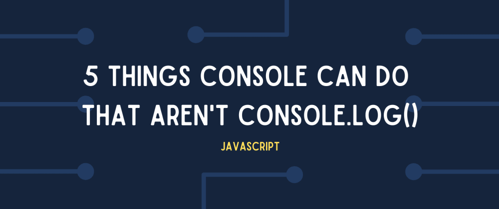 Cover image for Javascript: 5 cool things you can do with console that aren't console.log