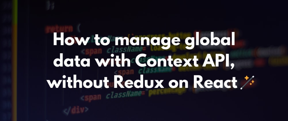 Cover image for How to manage global data with Context API, without Redux on React