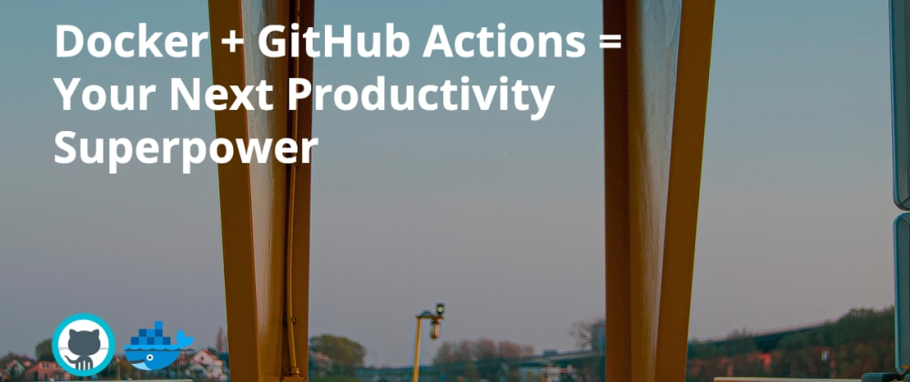 Cover image for Docker + GitHub Actions = Your Next Productivity Superpower
